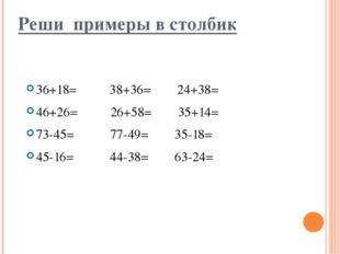 Реши примеры в столбик 36+18= 38+36= 24+38= 46+26= 26+58= 35+14= 73-45= 77-49