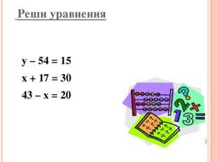 Реши уравнения у – 54 = 15 х + 17 = 30 43 – х = 20