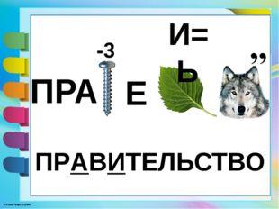 ПРА И= Ь -3 Е ПРАВИТЕЛЬСТВО © Фокина Лидия Петровна