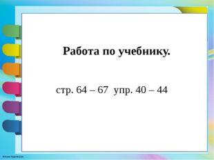 стр. 64 – 67 упр. 40 – 44 Работа по учебнику. © Фокина Лидия Петровна