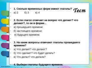 1. Сколько временных форм имеют глаголы? а) 2 б) 3 в) 4  2. Если глагол отв