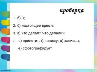 1. б) 3; 2. б) настоящее время; 3. в) что делал? Что делали?; в) прилетит; г