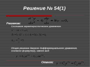 Решение № 54(1) Решение: Составим характеристическое уравнение: Общее решение