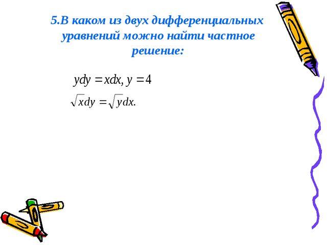 5.В каком из двух дифференциальных уравнений можно найти частное решение: , п...