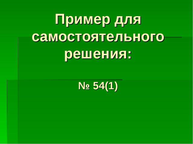 Пример для самостоятельного решения: № 54(1)
