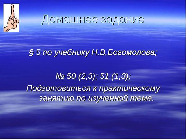 Домашнее задание § 5 по учебнику Н.В.Богомолова; № 50 (2,3); 51 (1,3); Подгот...