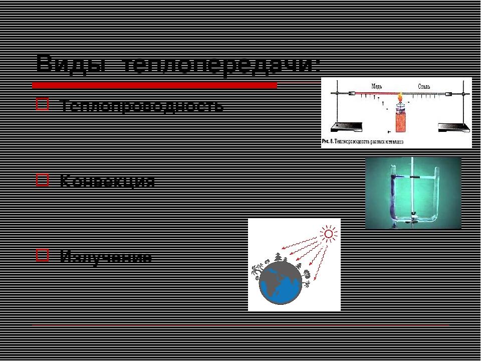 Виды теплопередачи: Теплопроводность Конвекция Излучение