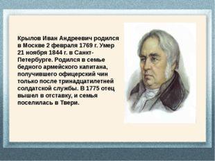 Крылов Иван Андреевич родился в Москве 2 февраля 1769 г. Умер 21 ноября 1844