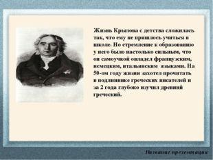 Название презентации Жизнь Крылова с детства сложилась так, что ему не пришло