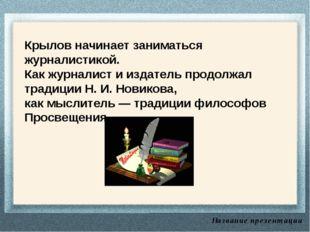 Название презентации Крылов начинает заниматься журналистикой. Как журналист