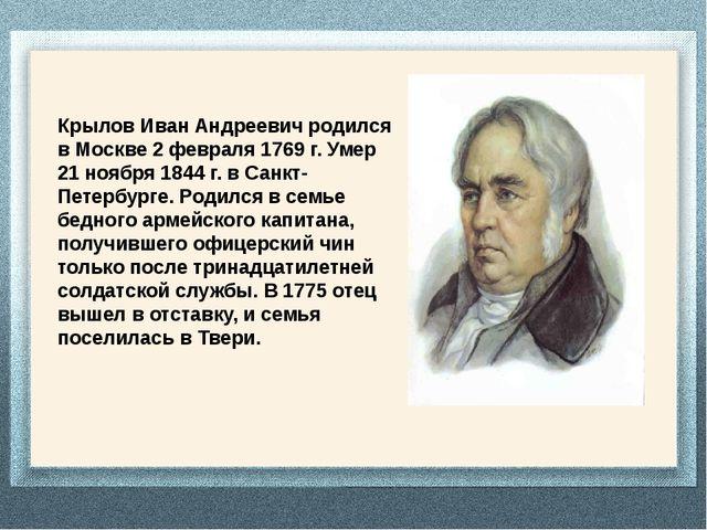 Крылов Иван Андреевич родился в Москве 2 февраля 1769 г. Умер 21 ноября 1844...