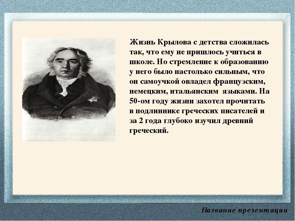 Название презентации Жизнь Крылова с детства сложилась так, что ему не пришло...