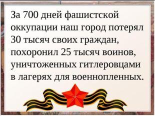 За 700 дней фашистской оккупации наш город потерял 30 тысяч своих граждан, по