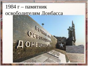 1984 г – памятник освободителям Донбасса