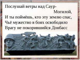 Послушай ветры над Саур- Могилой, И ты поймёшь, кто эту землю спас, Чьё мужес