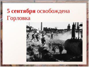 5 сентября освобождена Горловка