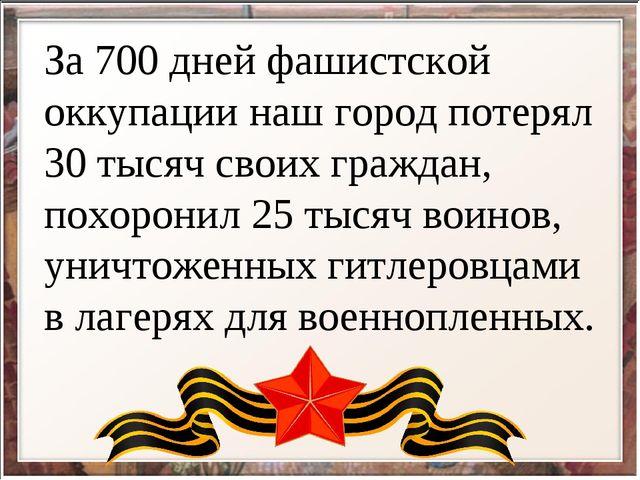 За 700 дней фашистской оккупации наш город потерял 30 тысяч своих граждан, по...