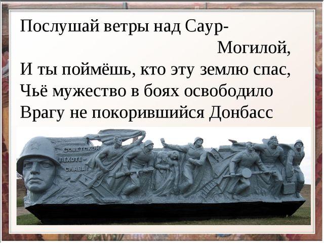 Послушай ветры над Саур- Могилой, И ты поймёшь, кто эту землю спас, Чьё мужес...