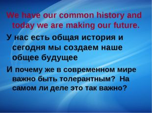 We have our common history and today we are making our future. У нас есть общ