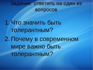 Задание: ответить на один из вопросов Что значить быть толерантным? Почему в