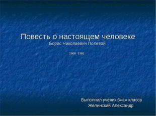 Повесть о настоящем человеке Борис Николаевич Полевой 1908 -1981 Выполнил уче