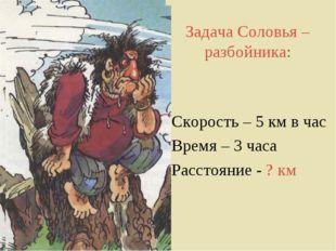 Задача Соловья – разбойника: Скорость – 5 км в час Время – 3 часа Расстояние