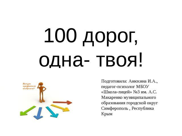 100 дорог, одна- твоя! Подготовила: Анюхина И.А., педагог-психолог МБОУ «Школ...