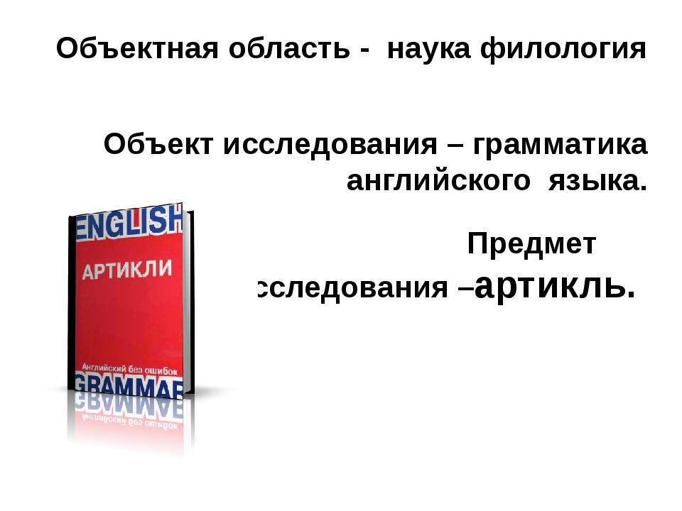 Объектная область - наука филология Объект исследования – грамматика английск...