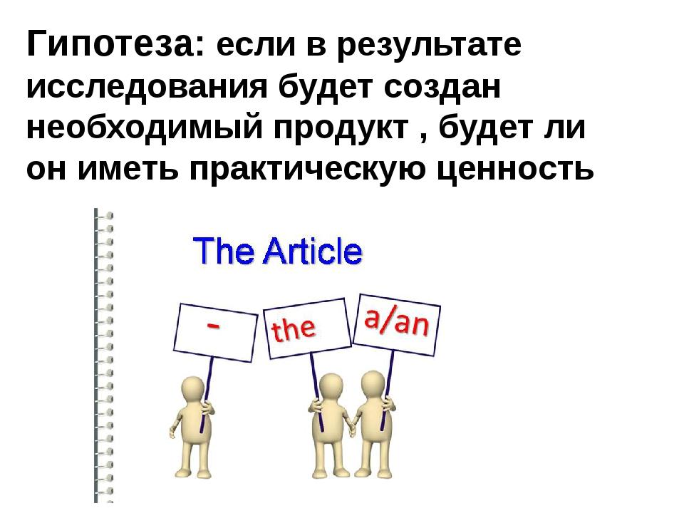 Гипотеза: если в результате исследования будет создан необходимый продукт , б...