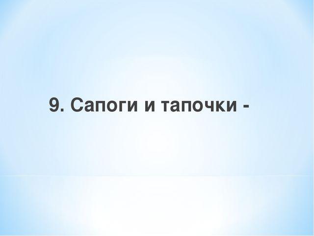 9. Сапоги и тапочки -