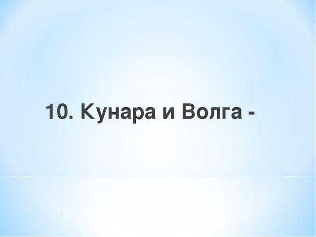 10. Кунара и Волга -