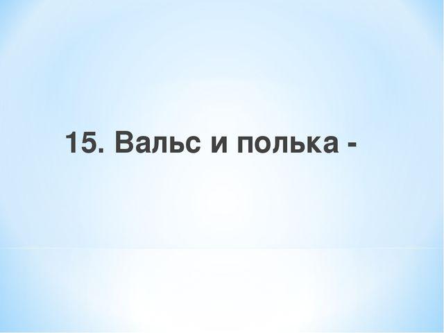 15. Вальс и полька -