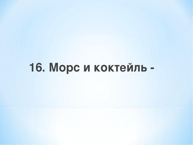 16. Морс и коктейль -