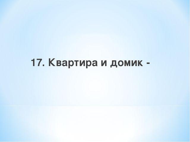 17. Квартира и домик -