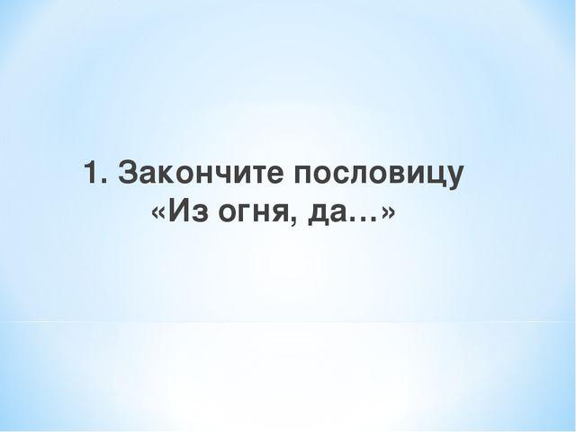 1. Закончите пословицу «Из огня, да…»