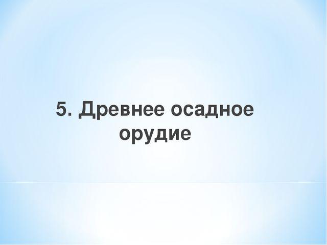 5. Древнее осадное орудие