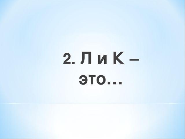 2. Л и К – это…