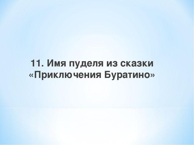 11. Имя пуделя из сказки «Приключения Буратино»
