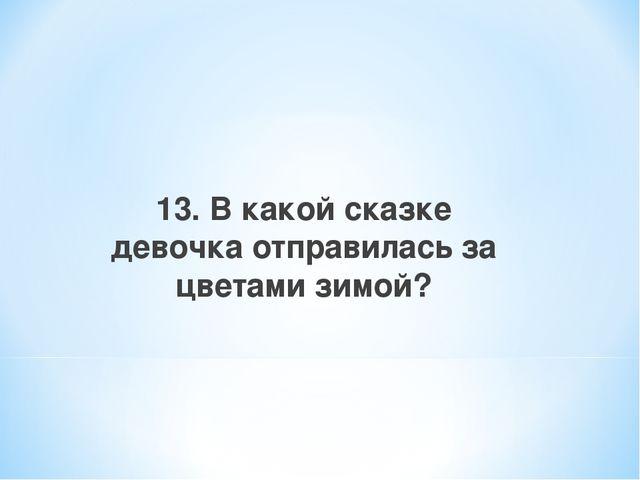 13. В какой сказке девочка отправилась за цветами зимой?