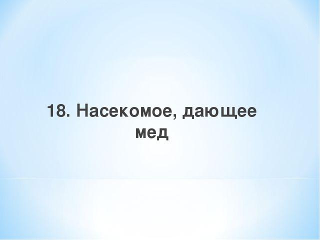 18. Насекомое, дающее мед