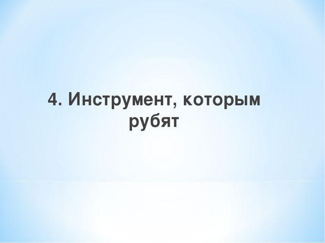 4. Инструмент, которым рубят