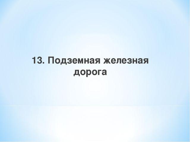 13. Подземная железная дорога