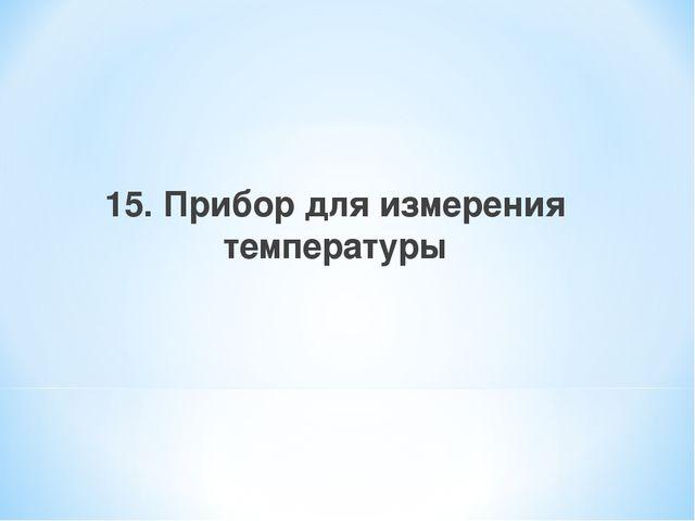 15. Прибор для измерения температуры