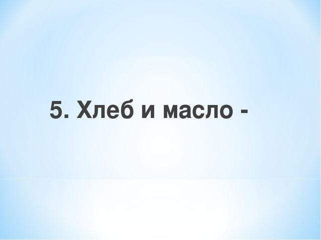 5. Хлеб и масло -