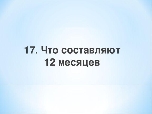 17. Что составляют 12 месяцев