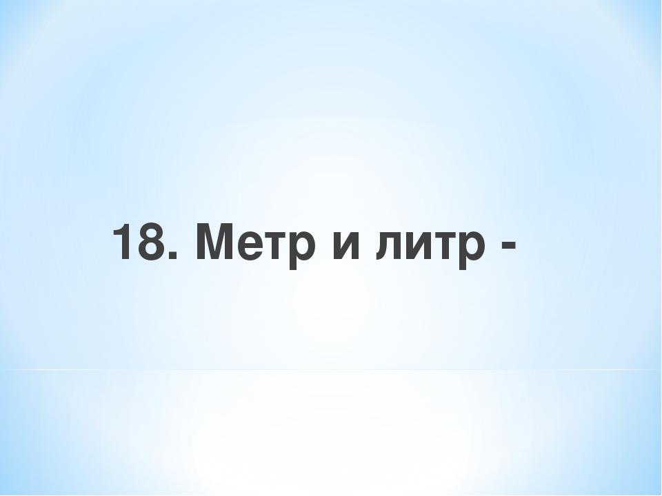 18. Метр и литр -