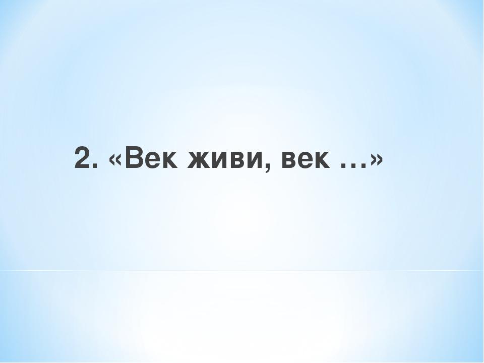 2. «Век живи, век …»