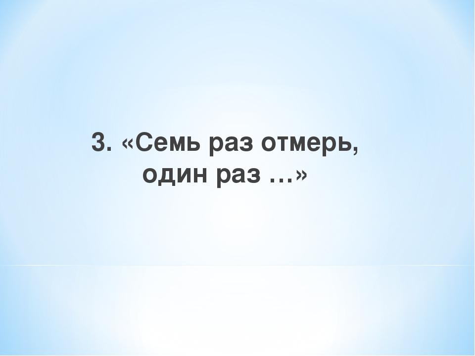 3. «Семь раз отмерь, один раз …»