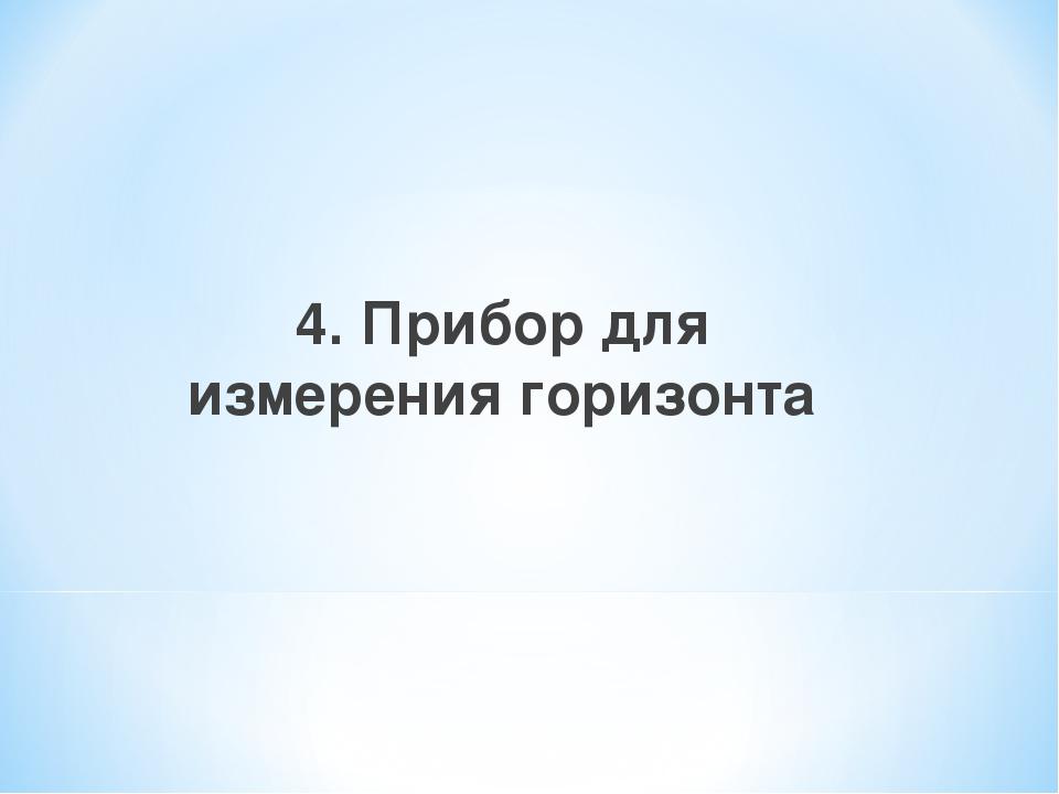 4. Прибор для измерения горизонта
