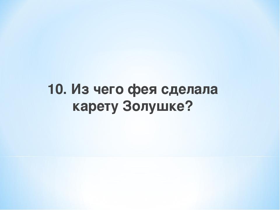 10. Из чего фея сделала карету Золушке?